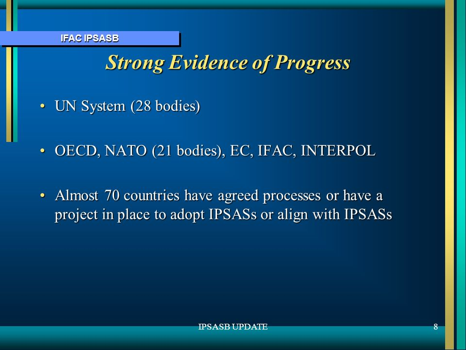 IFAC IPSASB 8IPSASB UPDATE Strong Evidence of Progress UN System (28 bodies)UN System (28 bodies) OECD, NATO (21 bodies), EC, IFAC, INTERPOLOECD, NATO (21 bodies), EC, IFAC, INTERPOL Almost 70 countries have agreed processes or have a project in place to adopt IPSASs or align with IPSASsAlmost 70 countries have agreed processes or have a project in place to adopt IPSASs or align with IPSASs