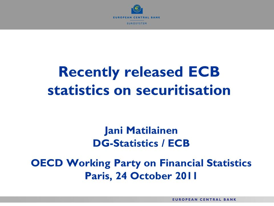 Recently released ECB statistics on securitisation Jani Matilainen DG-Statistics / ECB OECD Working Party on Financial Statistics Paris, 24 October 2011