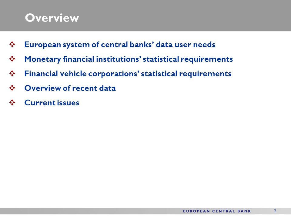 2 Overview European system of central banks data user needs Monetary financial institutions statistical requirements Financial vehicle corporations statistical requirements Overview of recent data Current issues