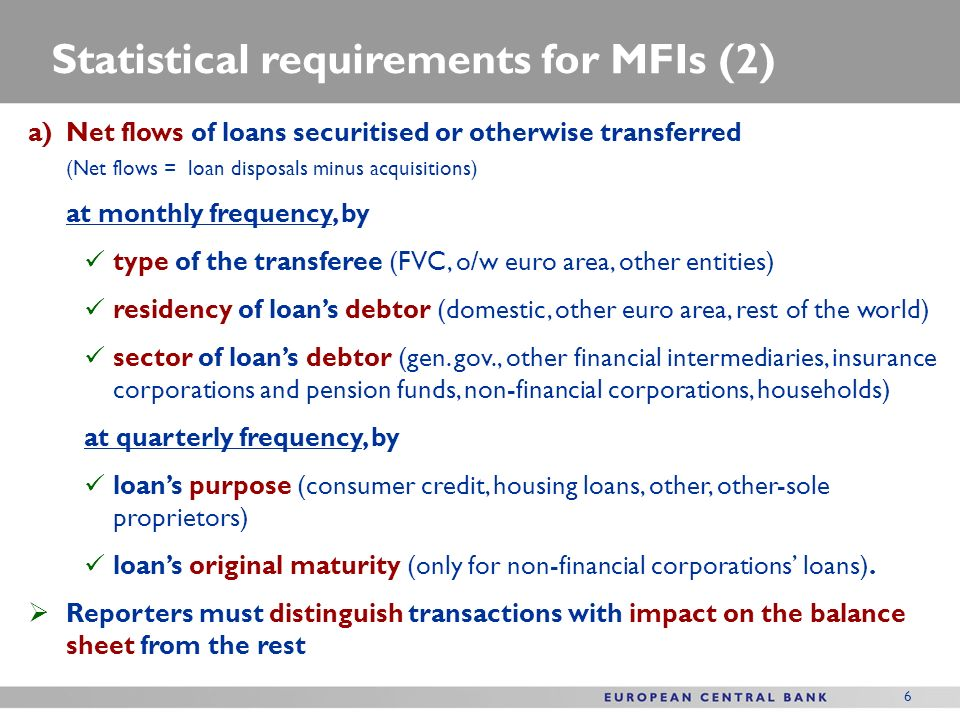 6 Statistical requirements for MFIs (2) a)Net flows of loans securitised or otherwise transferred (Net flows = loan disposals minus acquisitions) at monthly frequency, by type of the transferee (FVC, o/w euro area, other entities) residency of loans debtor (domestic, other euro area, rest of the world) sector of loans debtor (gen.