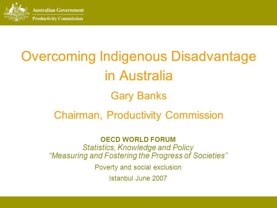 Overcoming Indigenous Disadvantage in Australia Gary Banks Chairman, Productivity Commission OECD WORLD FORUM Statistics, Knowledge and Policy Measuring and Fostering the Progress of Societies Poverty and social exclusion Istanbul June 2007