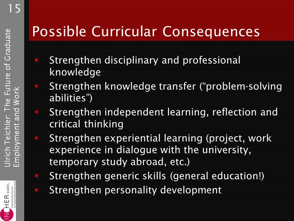 Ulrich Teichler: The Future of GraduateEmployment and Work 15 Possible Curricular Consequences Strengthen disciplinary and professional knowledge Strengthen knowledge transfer (problem-solving abilities) Strengthen independent learning, reflection and critical thinking Strengthen experiential learning (project, work experience in dialogue with the university, temporary study abroad, etc.) Strengthen generic skills (general education!) Strengthen personality development