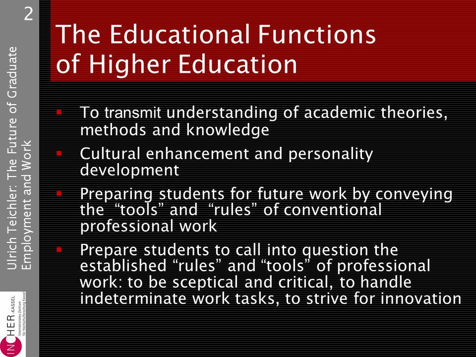 Ulrich Teichler: The Future of GraduateEmployment and Work 2 The Educational Functions of Higher Education To transmit understanding of academic theories, methods and knowledge Cultural enhancement and personality development Preparing students for future work by conveying the tools and rules of conventional professional work Prepare students to call into question the established rules and tools of professional work: to be sceptical and critical, to handle indeterminate work tasks, to strive for innovation