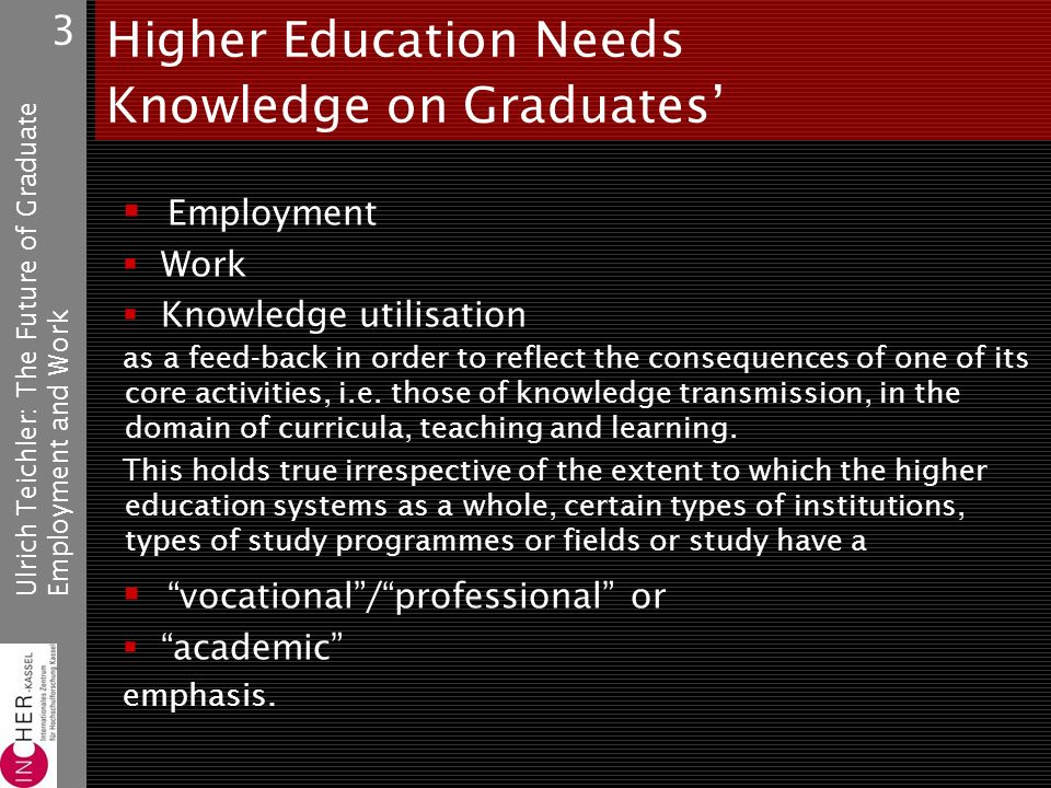 Ulrich Teichler: The Future of GraduateEmployment and Work 3 Higher Education Needs Knowledge on Graduates Employment Work Knowledge utilisation as a feed-back in order to reflect the consequences of one of its core activities, i.e.