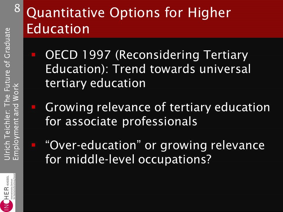 Ulrich Teichler: The Future of GraduateEmployment and Work 8 Quantitative Options for Higher Education OECD 1997 (Reconsidering Tertiary Education): Trend towards universal tertiary education Growing relevance of tertiary education for associate professionals Over-education or growing relevance for middle-level occupations