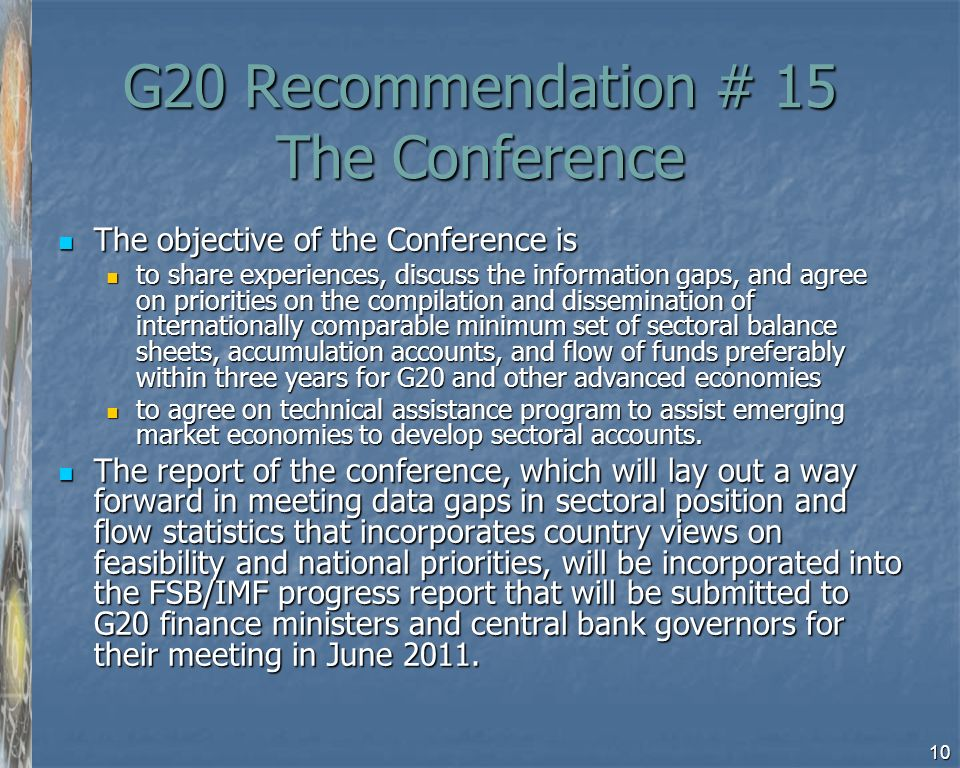 10 G20 Recommendation # 15 The Conference The objective of the Conference is The objective of the Conference is to share experiences, discuss the information gaps, and agree on priorities on the compilation and dissemination of internationally comparable minimum set of sectoral balance sheets, accumulation accounts, and flow of funds preferably within three years for G20 and other advanced economies to share experiences, discuss the information gaps, and agree on priorities on the compilation and dissemination of internationally comparable minimum set of sectoral balance sheets, accumulation accounts, and flow of funds preferably within three years for G20 and other advanced economies to agree on technical assistance program to assist emerging market economies to develop sectoral accounts.