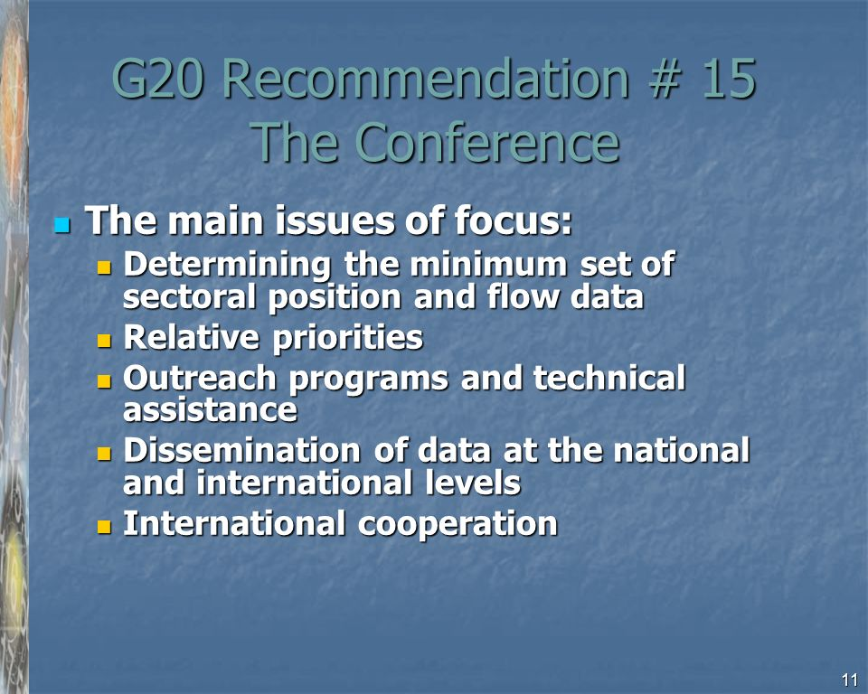 11 G20 Recommendation # 15 The Conference The main issues of focus: The main issues of focus: Determining the minimum set of sectoral position and flow data Determining the minimum set of sectoral position and flow data Relative priorities Relative priorities Outreach programs and technical assistance Outreach programs and technical assistance Dissemination of data at the national and international levels Dissemination of data at the national and international levels International cooperation International cooperation