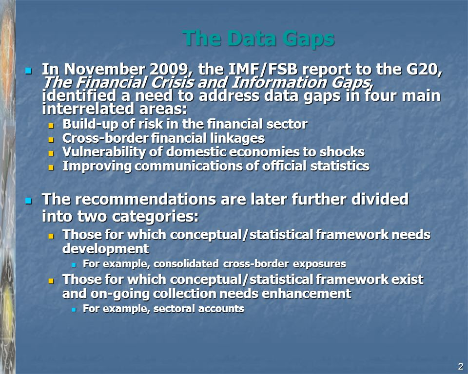 The Data Gaps In November 2009, the IMF/FSB report to the G20, The Financial Crisis and Information Gaps, identified a need to address data gaps in four main interrelated areas: In November 2009, the IMF/FSB report to the G20, The Financial Crisis and Information Gaps, identified a need to address data gaps in four main interrelated areas: Build-up of risk in the financial sector Build-up of risk in the financial sector Cross-border financial linkages Cross-border financial linkages Vulnerability of domestic economies to shocks Vulnerability of domestic economies to shocks Improving communications of official statistics Improving communications of official statistics The recommendations are later further divided into two categories: The recommendations are later further divided into two categories: Those for which conceptual/statistical framework needs development Those for which conceptual/statistical framework needs development For example, consolidated cross-border exposures For example, consolidated cross-border exposures Those for which conceptual/statistical framework exist and on-going collection needs enhancement Those for which conceptual/statistical framework exist and on-going collection needs enhancement For example, sectoral accounts For example, sectoral accounts 2