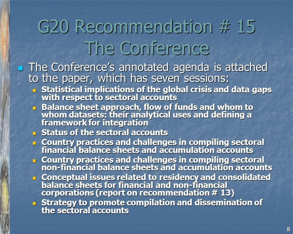 8 G20 Recommendation # 15 The Conference The Conferences annotated agenda is attached to the paper, which has seven sessions: The Conferences annotated agenda is attached to the paper, which has seven sessions: Statistical implications of the global crisis and data gaps with respect to sectoral accounts Statistical implications of the global crisis and data gaps with respect to sectoral accounts Balance sheet approach, flow of funds and whom to whom datasets: their analytical uses and defining a framework for integration Balance sheet approach, flow of funds and whom to whom datasets: their analytical uses and defining a framework for integration Status of the sectoral accounts Status of the sectoral accounts Country practices and challenges in compiling sectoral financial balance sheets and accumulation accounts Country practices and challenges in compiling sectoral financial balance sheets and accumulation accounts Country practices and challenges in compiling sectoral non-financial balance sheets and accumulation accounts Country practices and challenges in compiling sectoral non-financial balance sheets and accumulation accounts Conceptual issues related to residency and consolidated balance sheets for financial and non-financial corporations (report on recommendation # 13) Conceptual issues related to residency and consolidated balance sheets for financial and non-financial corporations (report on recommendation # 13) Strategy to promote compilation and dissemination of the sectoral accounts Strategy to promote compilation and dissemination of the sectoral accounts