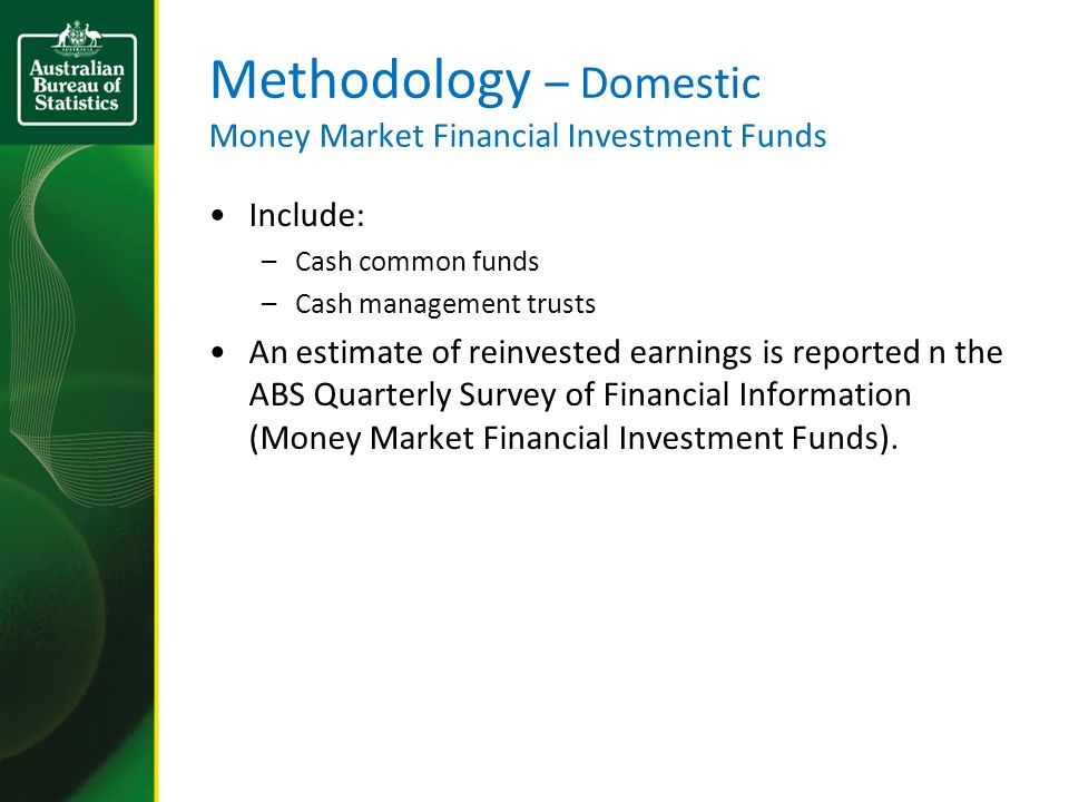 Methodology – Domestic Money Market Financial Investment Funds Include: –Cash common funds –Cash management trusts An estimate of reinvested earnings is reported n the ABS Quarterly Survey of Financial Information (Money Market Financial Investment Funds).