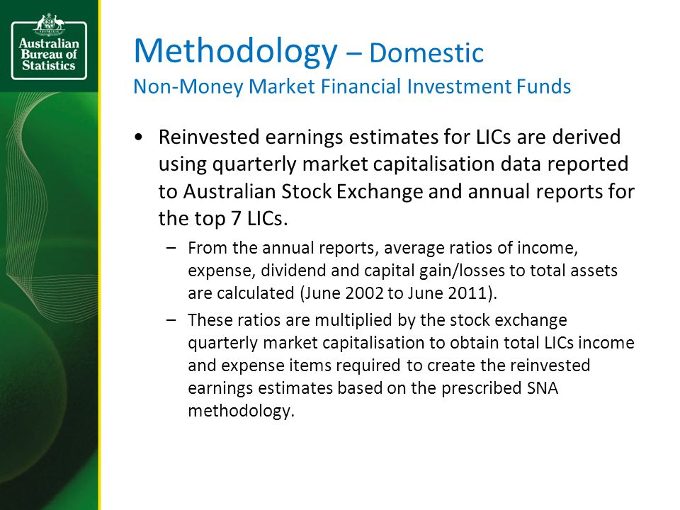 Methodology – Domestic Non-Money Market Financial Investment Funds Reinvested earnings estimates for LICs are derived using quarterly market capitalisation data reported to Australian Stock Exchange and annual reports for the top 7 LICs.
