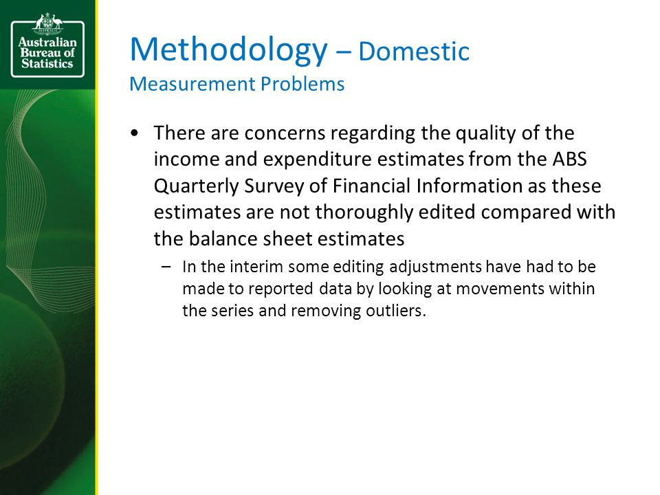Methodology – Domestic Measurement Problems There are concerns regarding the quality of the income and expenditure estimates from the ABS Quarterly Survey of Financial Information as these estimates are not thoroughly edited compared with the balance sheet estimates –In the interim some editing adjustments have had to be made to reported data by looking at movements within the series and removing outliers.