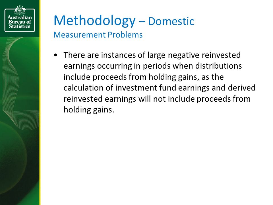Methodology – Domestic Measurement Problems There are instances of large negative reinvested earnings occurring in periods when distributions include proceeds from holding gains, as the calculation of investment fund earnings and derived reinvested earnings will not include proceeds from holding gains.