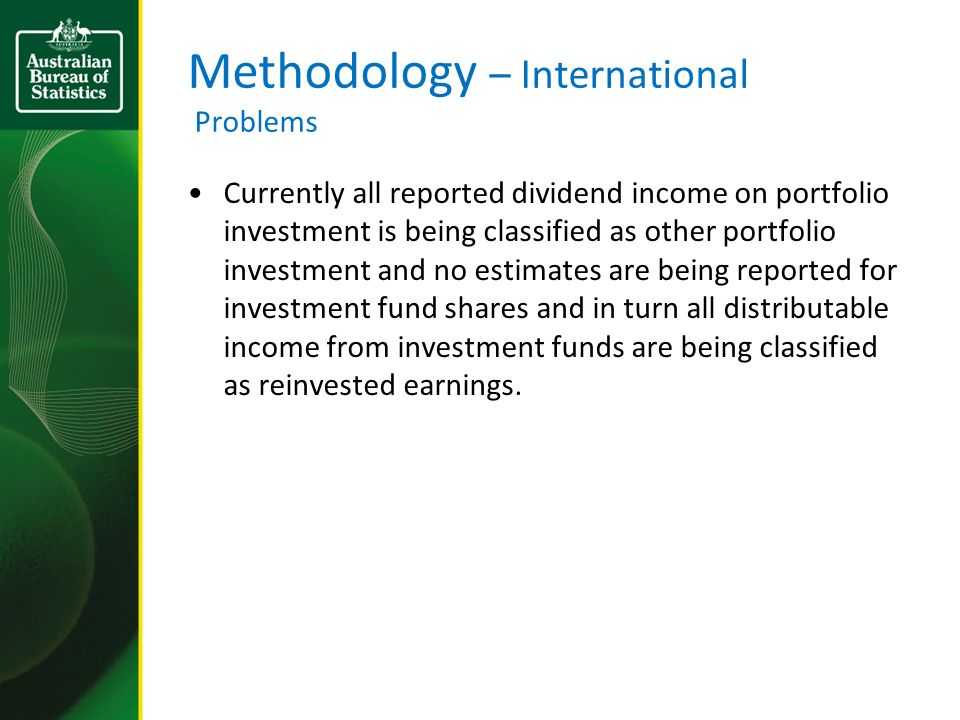 Methodology – International Problems Currently all reported dividend income on portfolio investment is being classified as other portfolio investment and no estimates are being reported for investment fund shares and in turn all distributable income from investment funds are being classified as reinvested earnings.