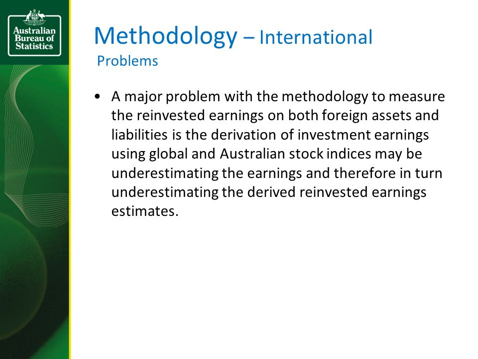 Methodology – International Problems A major problem with the methodology to measure the reinvested earnings on both foreign assets and liabilities is the derivation of investment earnings using global and Australian stock indices may be underestimating the earnings and therefore in turn underestimating the derived reinvested earnings estimates.