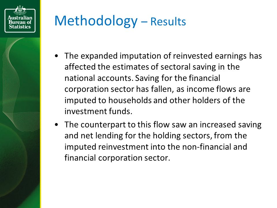 Methodology – Results The expanded imputation of reinvested earnings has affected the estimates of sectoral saving in the national accounts.