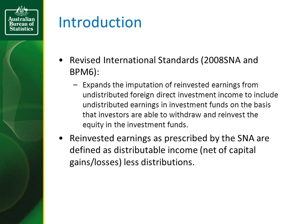 Introduction Revised International Standards (2008SNA and BPM6): –Expands the imputation of reinvested earnings from undistributed foreign direct investment income to include undistributed earnings in investment funds on the basis that investors are able to withdraw and reinvest the equity in the investment funds.