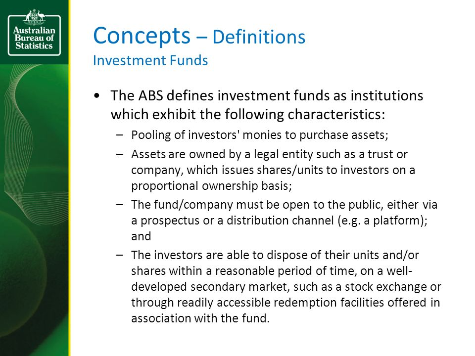 Concepts – Definitions Investment Funds The ABS defines investment funds as institutions which exhibit the following characteristics: –Pooling of investors monies to purchase assets; –Assets are owned by a legal entity such as a trust or company, which issues shares/units to investors on a proportional ownership basis; –The fund/company must be open to the public, either via a prospectus or a distribution channel (e.g.