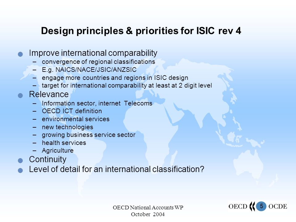5 OECD National Accounts WP October 2004 Design principles & priorities for ISIC rev 4 Improve international comparability –convergence of regional classifications –E.g.