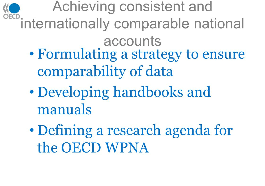 Achieving consistent and internationally comparable national accounts Formulating a strategy to ensure comparability of data Developing handbooks and manuals Defining a research agenda for the OECD WPNA