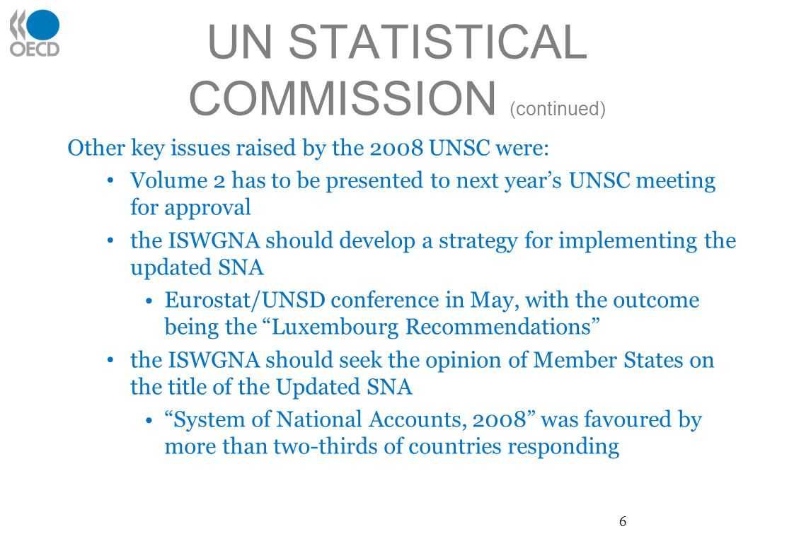 UN STATISTICAL COMMISSION (continued) Other key issues raised by the 2008 UNSC were: Volume 2 has to be presented to next years UNSC meeting for approval the ISWGNA should develop a strategy for implementing the updated SNA Eurostat/UNSD conference in May, with the outcome being the Luxembourg Recommendations the ISWGNA should seek the opinion of Member States on the title of the Updated SNA System of National Accounts, 2008 was favoured by more than two-thirds of countries responding 6