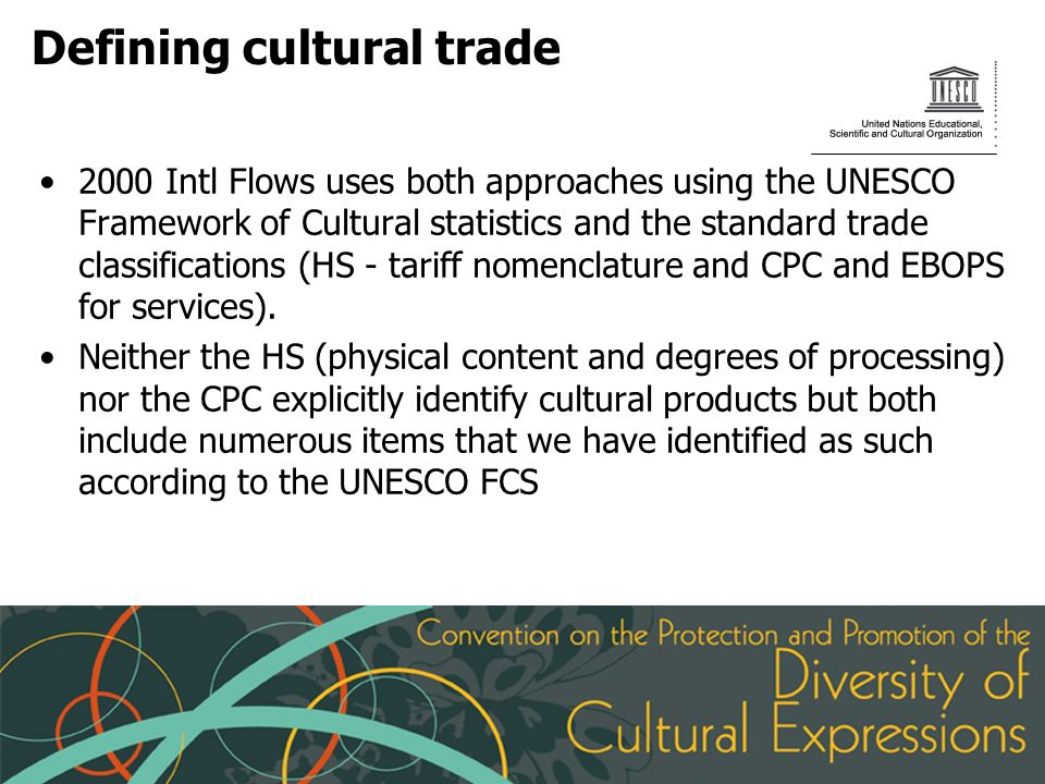 Defining cultural trade 2000 Intl Flows uses both approaches using the UNESCO Framework of Cultural statistics and the standard trade classifications (HS - tariff nomenclature and CPC and EBOPS for services).