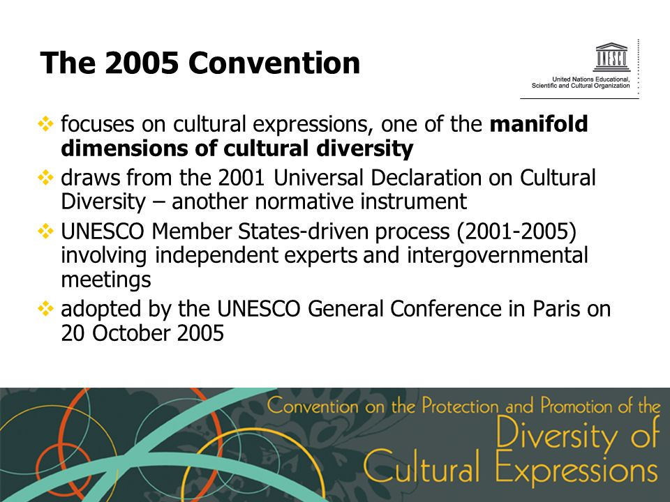 The 2005 Convention focuses on cultural expressions, one of the manifold dimensions of cultural diversity draws from the 2001 Universal Declaration on Cultural Diversity – another normative instrument UNESCO Member States-driven process (2001-2005) involving independent experts and intergovernmental meetings adopted by the UNESCO General Conference in Paris on 20 October 2005