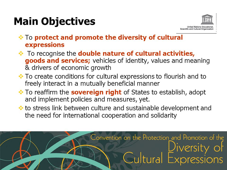 Main Objectives To protect and promote the diversity of cultural expressions To recognise the double nature of cultural activities, goods and services; vehicles of identity, values and meaning & drivers of economic growth To create conditions for cultural expressions to flourish and to freely interact in a mutually beneficial manner To reaffirm the sovereign right of States to establish, adopt and implement policies and measures, yet.