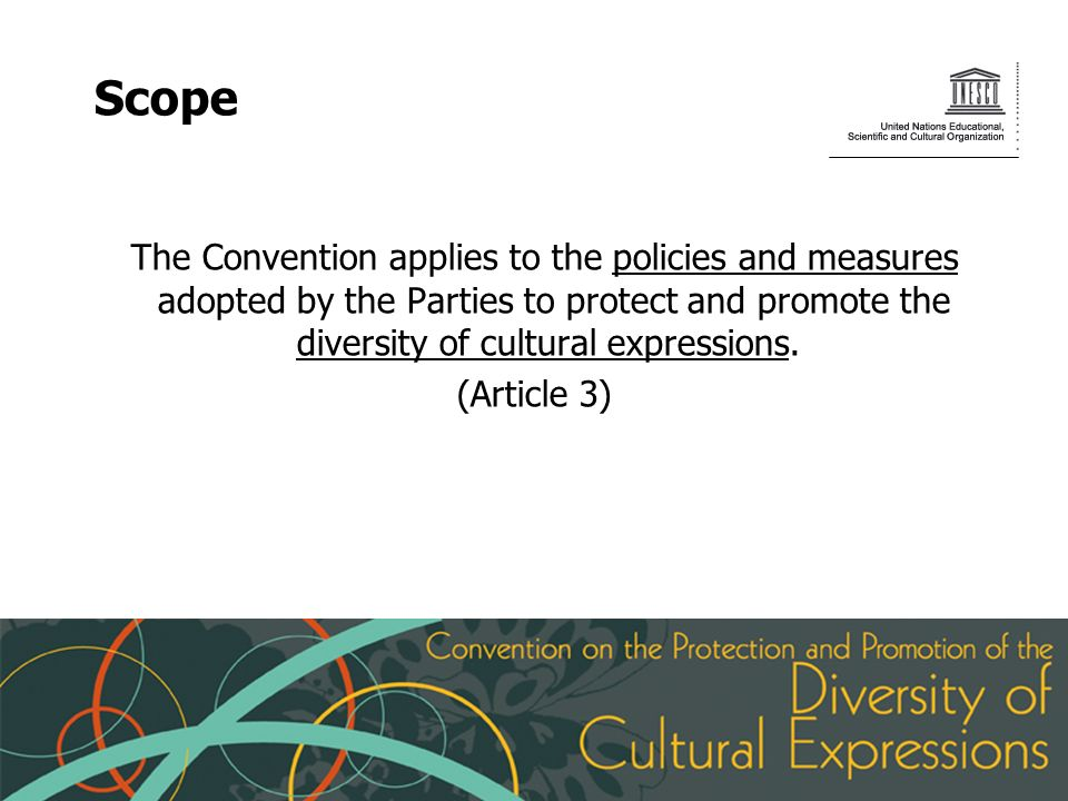 Scope The Convention applies to the policies and measures adopted by the Parties to protect and promote the diversity of cultural expressions.