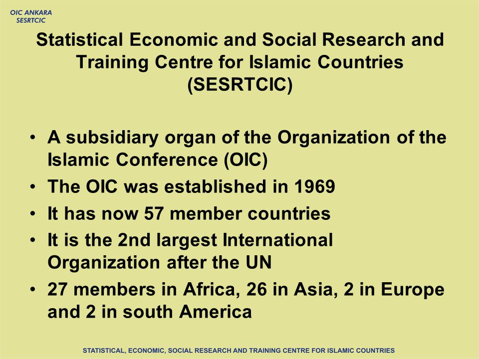 Statistical Economic and Social Research and Training Centre for Islamic Countries (SESRTCIC) A subsidiary organ of the Organization of the Islamic Conference (OIC) The OIC was established in 1969 It has now 57 member countries It is the 2nd largest International Organization after the UN 27 members in Africa, 26 in Asia, 2 in Europe and 2 in south America