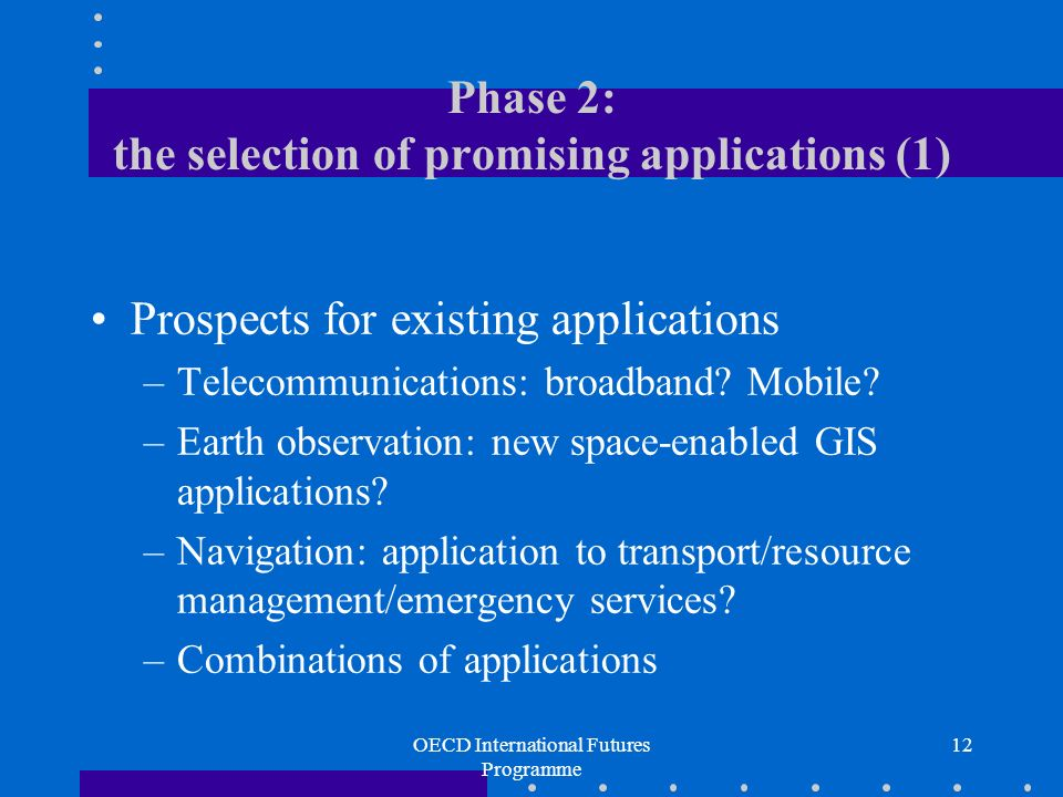 OECD International Futures Programme 12 Phase 2: the selection of promising applications (1) Prospects for existing applications –Telecommunications: broadband.