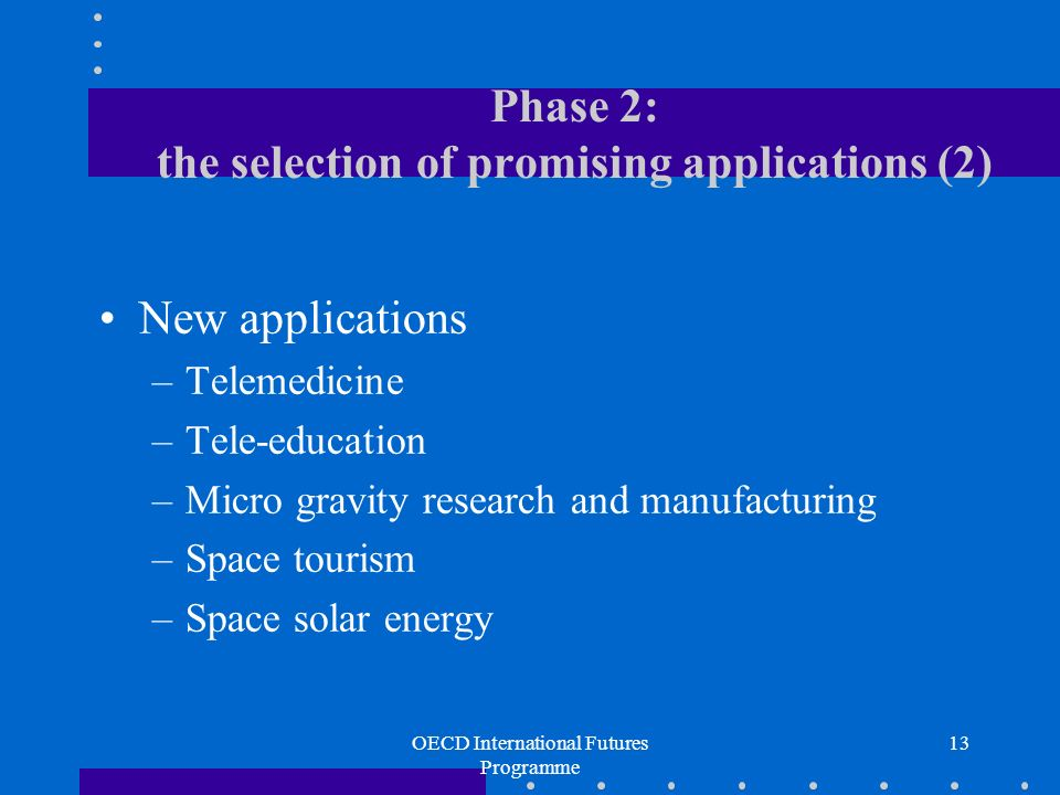 OECD International Futures Programme 13 Phase 2: the selection of promising applications (2) New applications –Telemedicine –Tele-education –Micro gravity research and manufacturing –Space tourism –Space solar energy