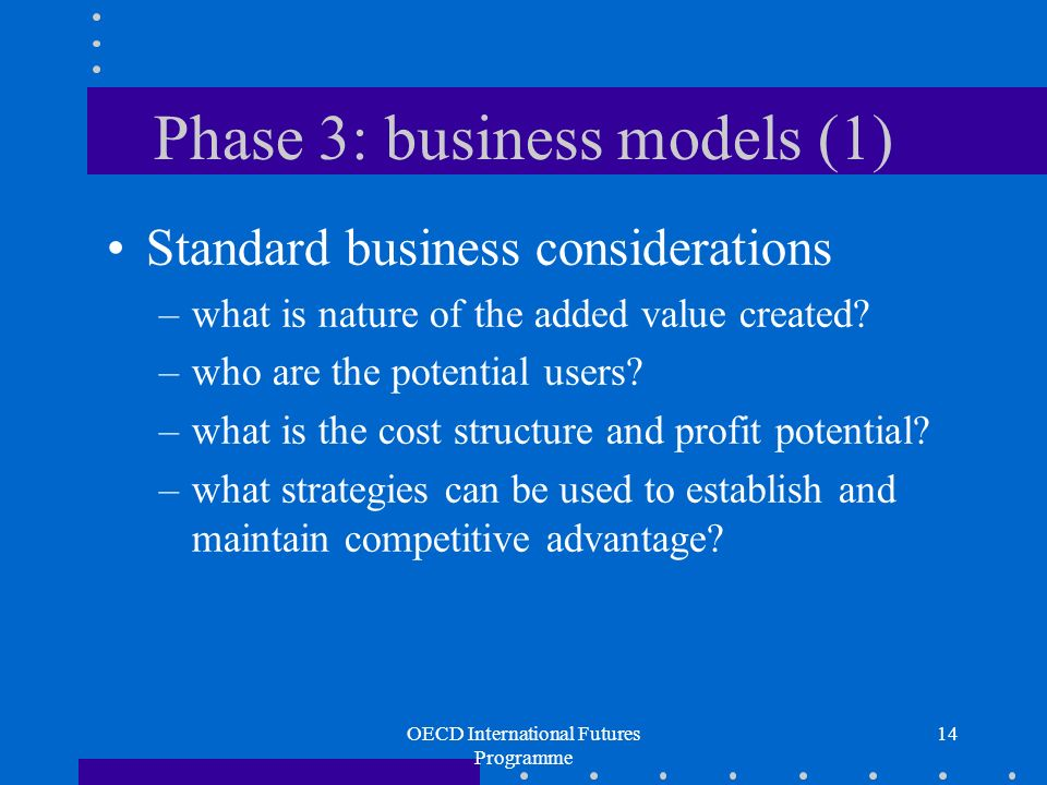 OECD International Futures Programme 14 Phase 3: business models (1) Standard business considerations –what is nature of the added value created.