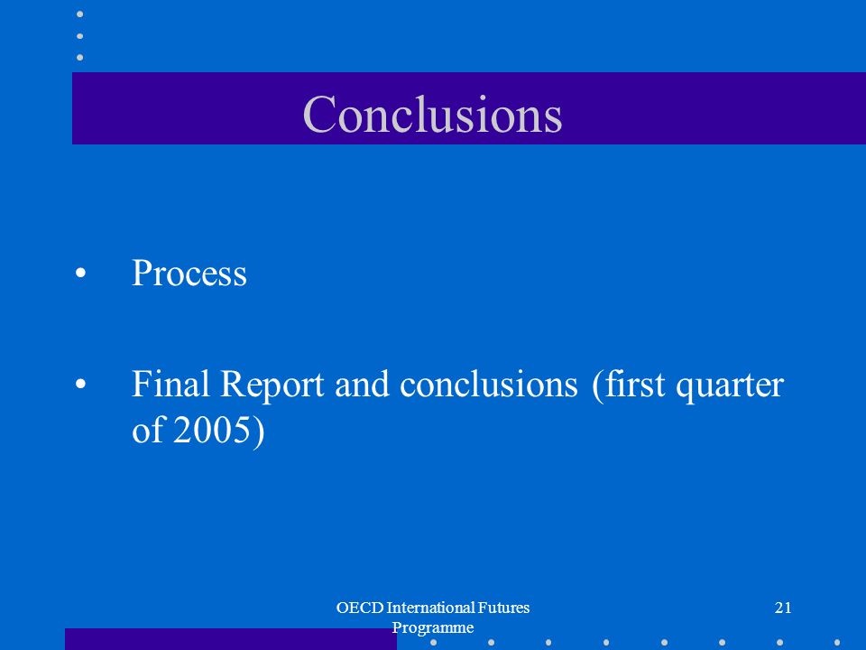 OECD International Futures Programme 21 Conclusions Process Final Report and conclusions (first quarter of 2005)