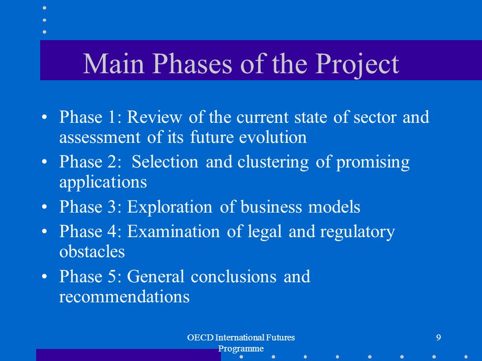 OECD International Futures Programme 9 Main Phases of the Project Phase 1: Review of the current state of sector and assessment of its future evolution Phase 2: Selection and clustering of promising applications Phase 3: Exploration of business models Phase 4: Examination of legal and regulatory obstacles Phase 5: General conclusions and recommendations