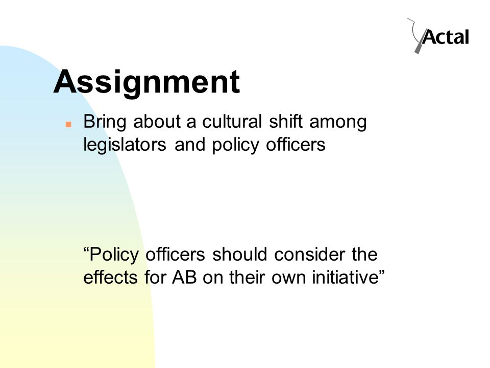 Assignment Bring about a cultural shift among legislators and policy officers Policy officers should consider the effects for AB on their own initiative