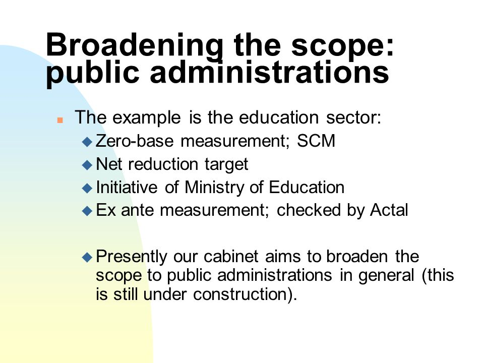 Broadening the scope: public administrations The example is the education sector: Zero-base measurement; SCM Net reduction target Initiative of Ministry of Education Ex ante measurement; checked by Actal Presently our cabinet aims to broaden the scope to public administrations in general (this is still under construction).