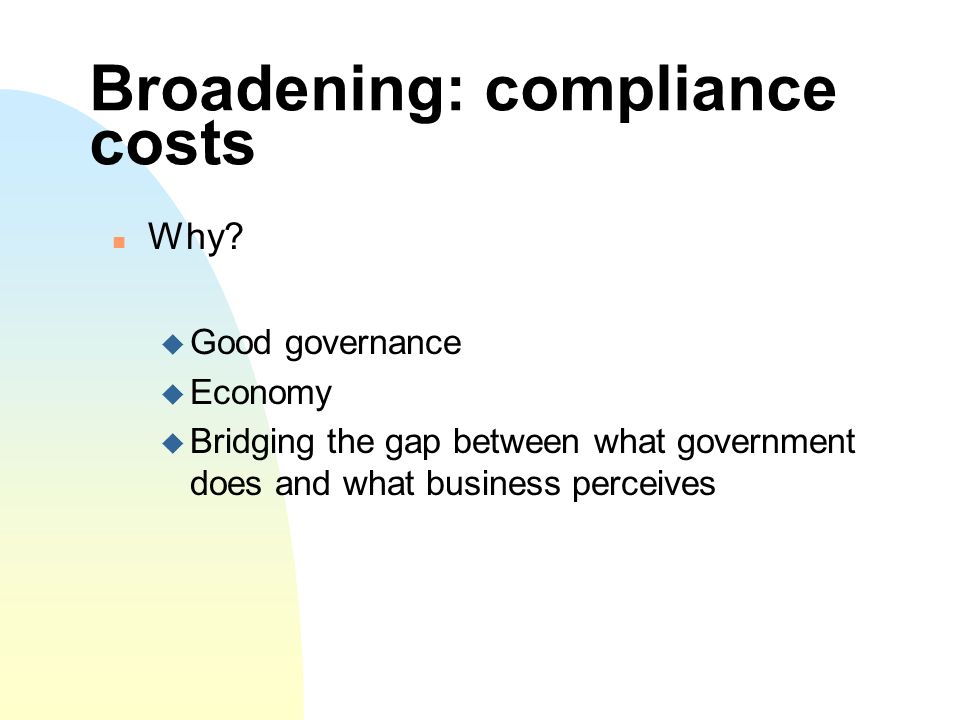 Broadening: compliance costs Why.