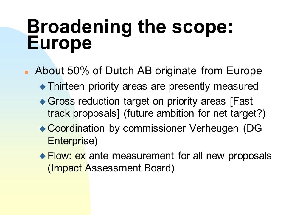 Broadening the scope: Europe About 50% of Dutch AB originate from Europe Thirteen priority areas are presently measured Gross reduction target on priority areas [Fast track proposals] (future ambition for net target ) Coordination by commissioner Verheugen (DG Enterprise) Flow: ex ante measurement for all new proposals (Impact Assessment Board)