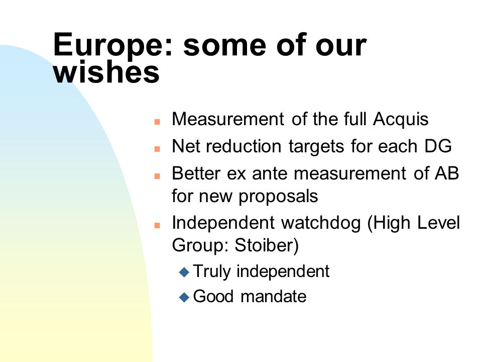 Europe: some of our wishes Measurement of the full Acquis Net reduction targets for each DG Better ex ante measurement of AB for new proposals Independent watchdog (High Level Group: Stoiber) Truly independent Good mandate