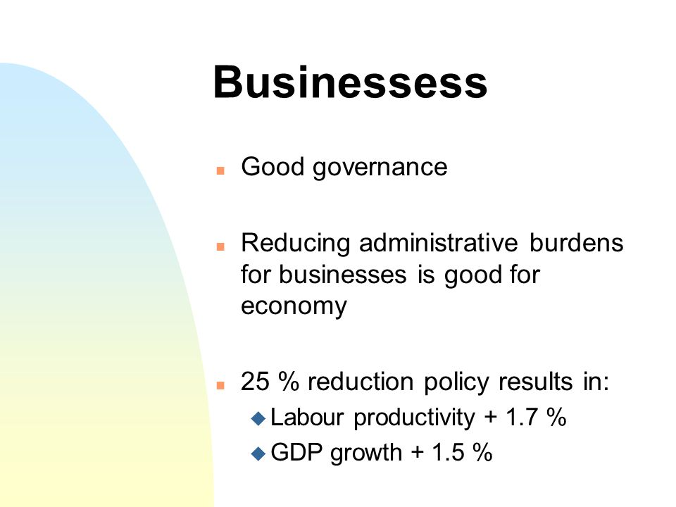 Businessess Good governance Reducing administrative burdens for businesses is good for economy 25 % reduction policy results in: Labour productivity + 1.7 % GDP growth + 1.5 %