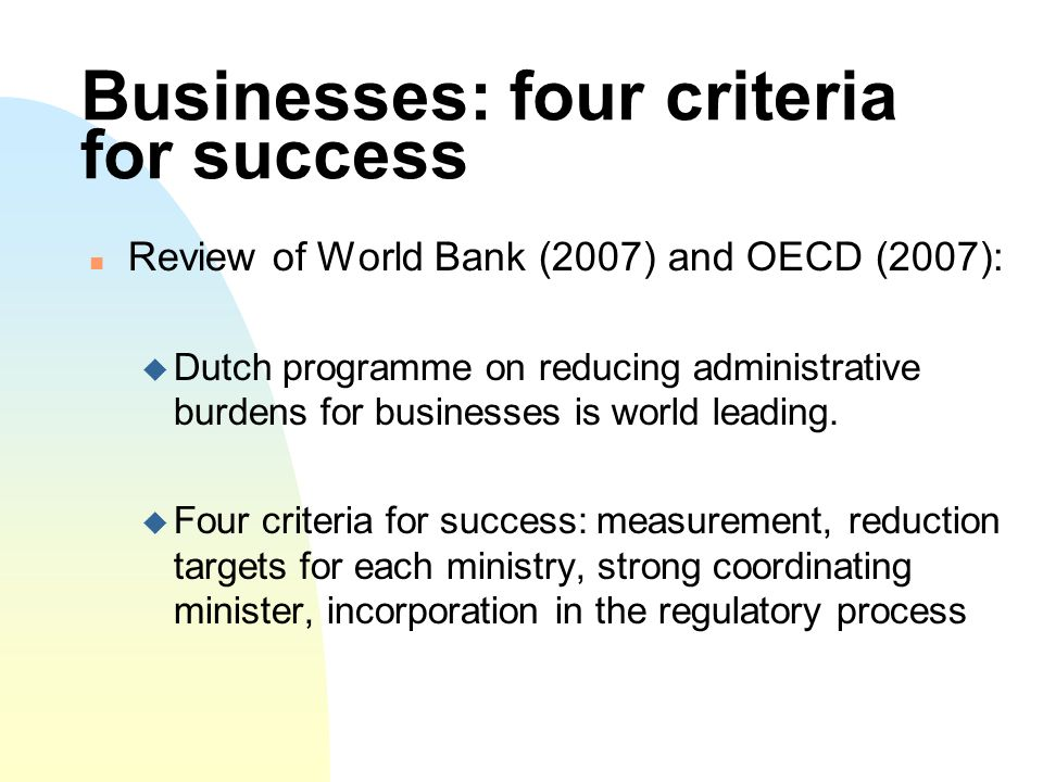 Businesses: four criteria for success Review of World Bank (2007) and OECD (2007): Dutch programme on reducing administrative burdens for businesses is world leading.