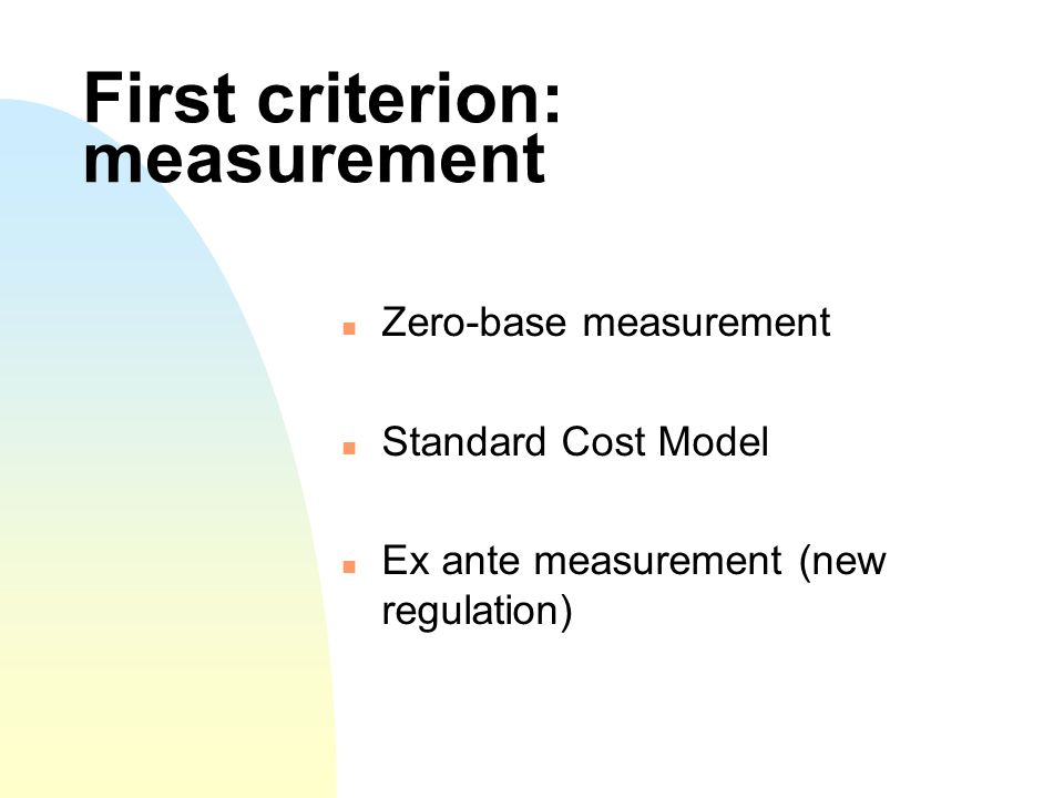 First criterion: measurement Zero-base measurement Standard Cost Model Ex ante measurement (new regulation)