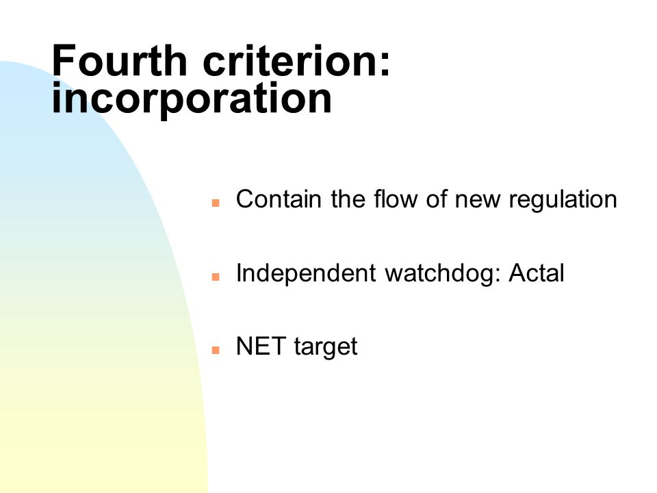 Fourth criterion: incorporation Contain the flow of new regulation Independent watchdog: Actal NET target