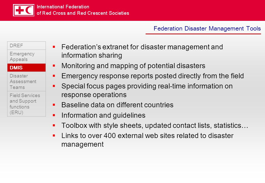 Federation Disaster Management Tools DREF Emergency Appeals DMIS Disaster Assessment Teams Field Services and Support functions (ERU) Federations extranet for disaster management and information sharing Monitoring and mapping of potential disasters Emergency response reports posted directly from the field Special focus pages providing real-time information on response operations Baseline data on different countries Information and guidelines Toolbox with style sheets, updated contact lists, statistics… Links to over 400 external web sites related to disaster management