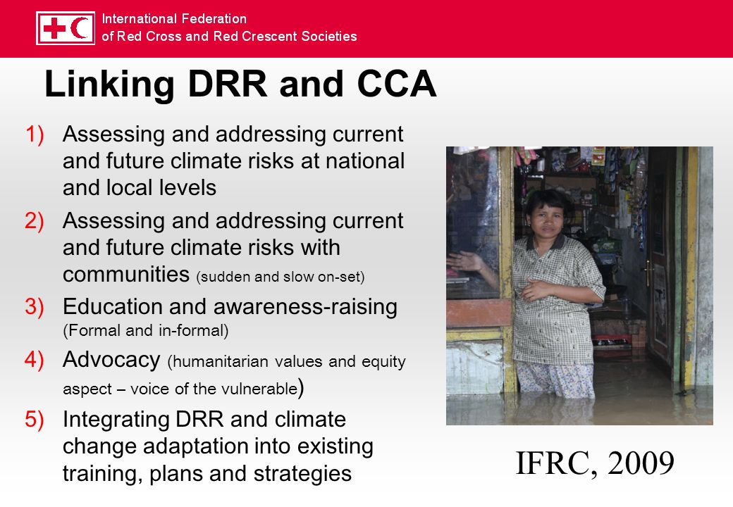 Linking DRR and CCA 1)Assessing and addressing current and future climate risks at national and local levels 2)Assessing and addressing current and future climate risks with communities (sudden and slow on-set) 3)Education and awareness-raising (Formal and in-formal) 4)Advocacy (humanitarian values and equity aspect – voice of the vulnerable ) 5)Integrating DRR and climate change adaptation into existing training, plans and strategies IFRC, 2009