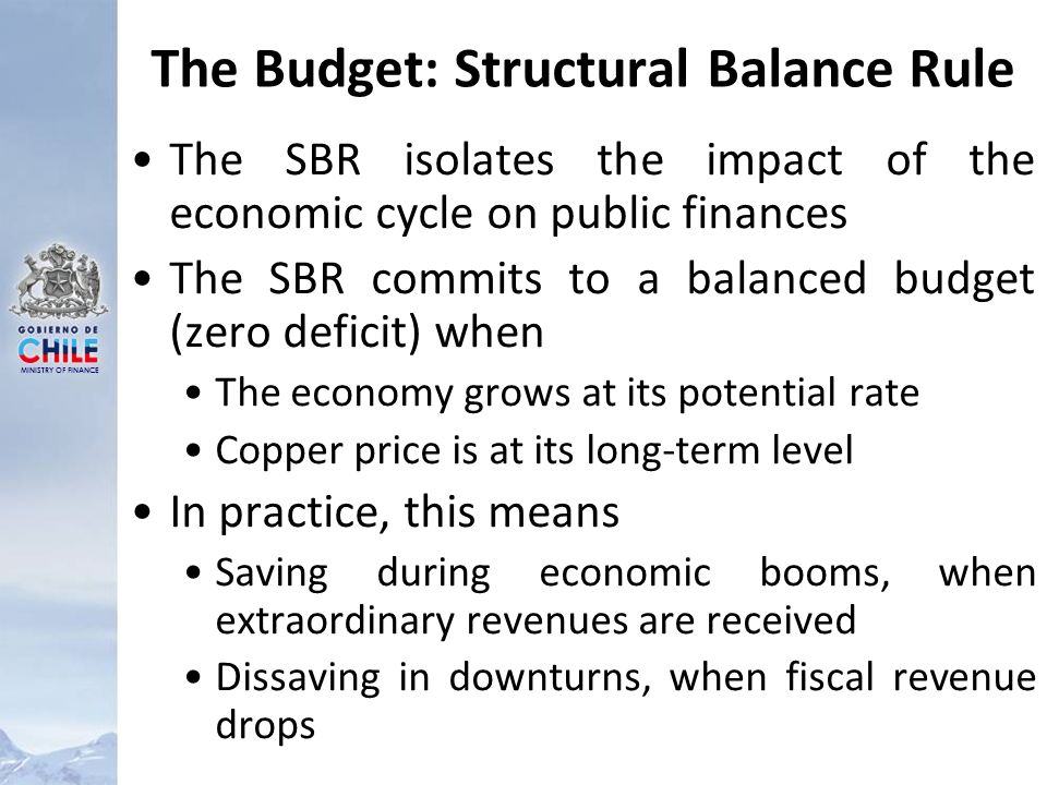MINISTRY OF FINANCE The Budget: Structural Balance Rule The SBR isolates the impact of the economic cycle on public finances The SBR commits to a balanced budget (zero deficit) when The economy grows at its potential rate Copper price is at its long-term level In practice, this means Saving during economic booms, when extraordinary revenues are received Dissaving in downturns, when fiscal revenue drops