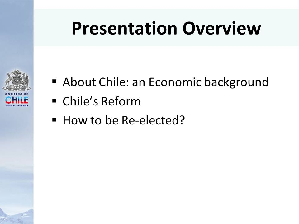 MINISTRY OF FINANCE Presentation Overview About Chile: an Economic background Chiles Reform How to be Re-elected