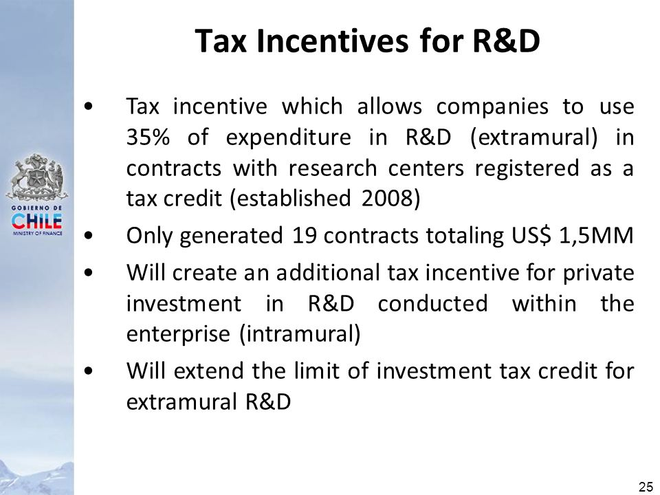 MINISTRY OF FINANCE 25 Tax Incentives for R&D Tax incentive which allows companies to use 35% of expenditure in R&D (extramural) in contracts with research centers registered as a tax credit (established 2008) Only generated 19 contracts totaling US$ 1,5MM Will create an additional tax incentive for private investment in R&D conducted within the enterprise (intramural) Will extend the limit of investment tax credit for extramural R&D