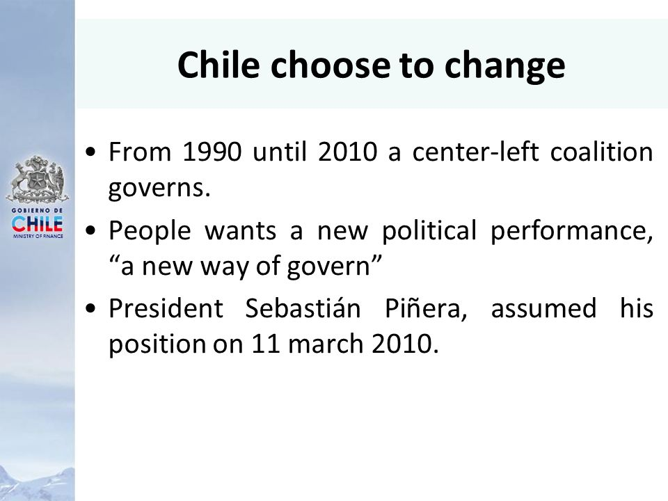 MINISTRY OF FINANCE Chile choose to change From 1990 until 2010 a center-left coalition governs.